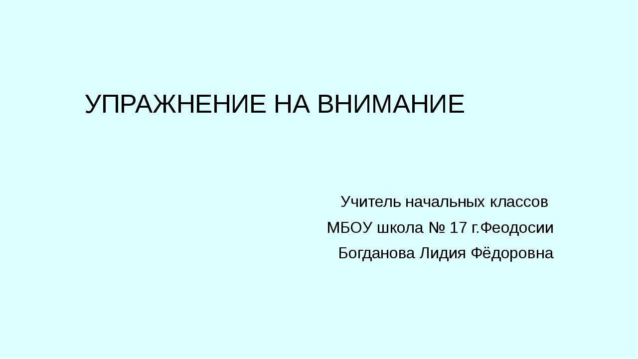 УПРАЖНЕНИЕ НА ВНИМАНИЕ Учитель начальных классов МБОУ школа № 17 г.Феодосии Б...