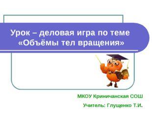 Урок – деловая игра по теме «Объёмы тел вращения» МКОУ Криничанская СОШ Учите