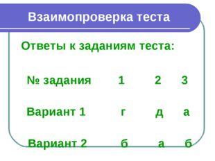 Взаимопроверка теста Ответы к заданиям теста: № задания 1 2 3 Вариант 1 г д