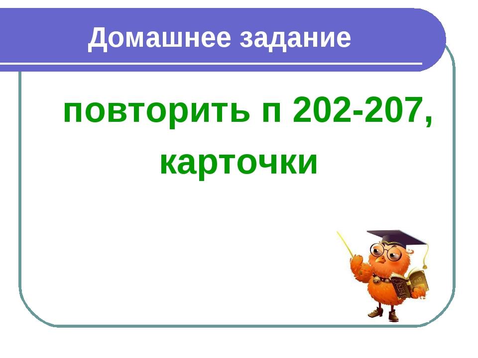 Домашнее задание повторить п 202-207, карточки