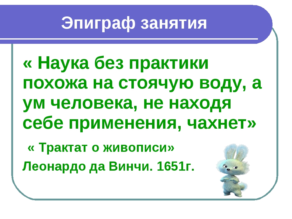 Эпиграф занятия « Наука без практики похожа на стоячую воду, а ум человека, н...