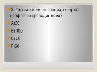 3. Сколько стоит операция, которую профессор проводит дома? А)30 Б) 100 В) 5