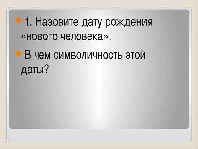 1. Назовите дату рождения «нового человека». В чем символичность этой даты?...