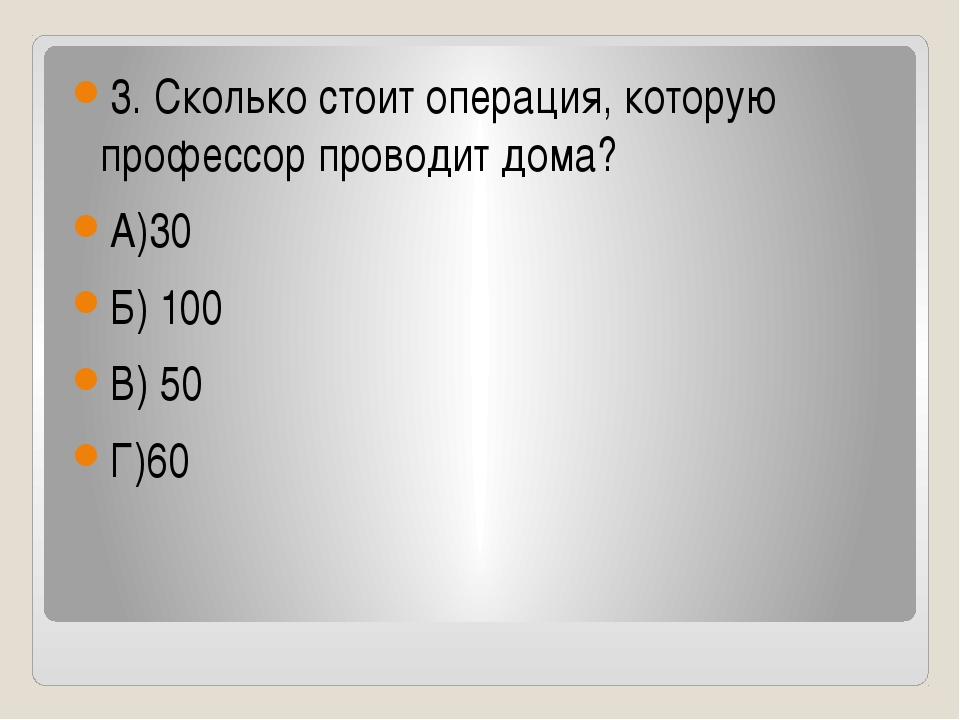 3. Сколько стоит операция, которую профессор проводит дома? А)30 Б) 100 В) 5...