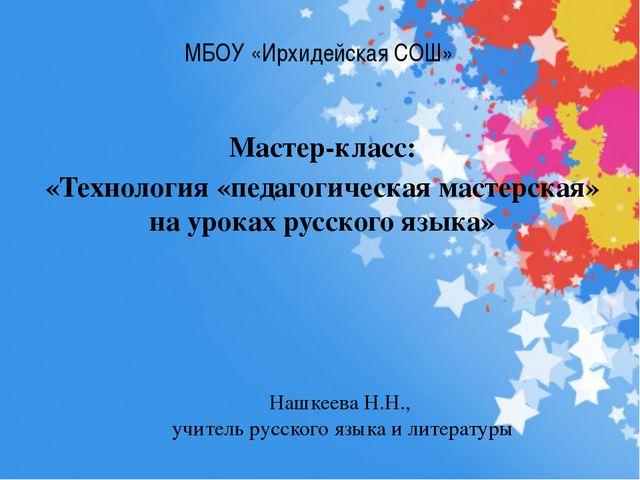 МБОУ «Ирхидейская СОШ» Мастер-класс: «Технология «педагогическая мастерская»...