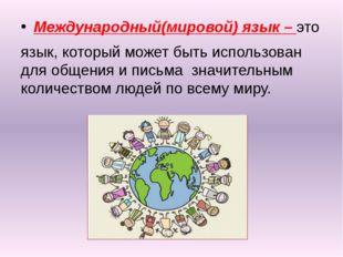 Международный(мировой) язык – это язык, который может быть использован для о
