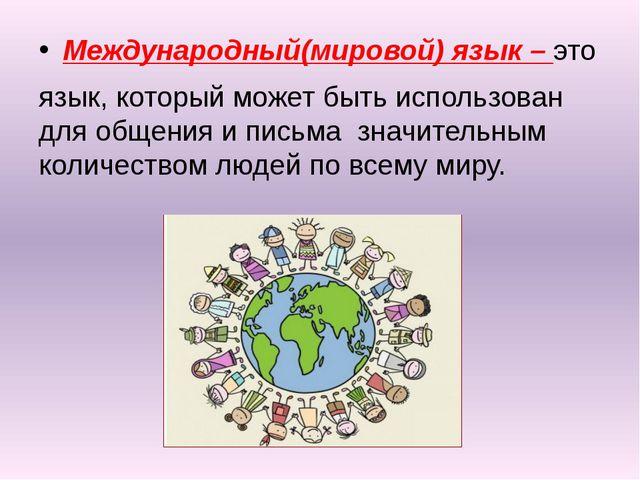 Международный(мировой) язык – это язык, который может быть использован для о...