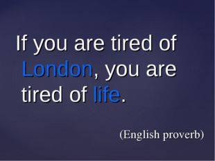 If you are tired of London, you are tired of life. (English proverb)
