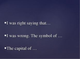 I was right saying that… I was wrong. The symbol of … The capital of …