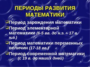 ПЕРИОДЫ РАЗВИТИЯ МАТЕМАТИКИ Период зарождения математики Период элементарной