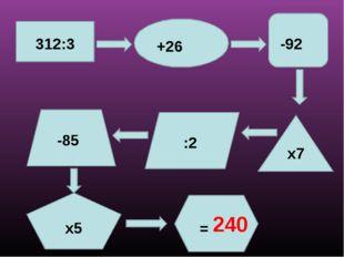 х7 х5 312:3 +26 -92 :2 -85 = 240