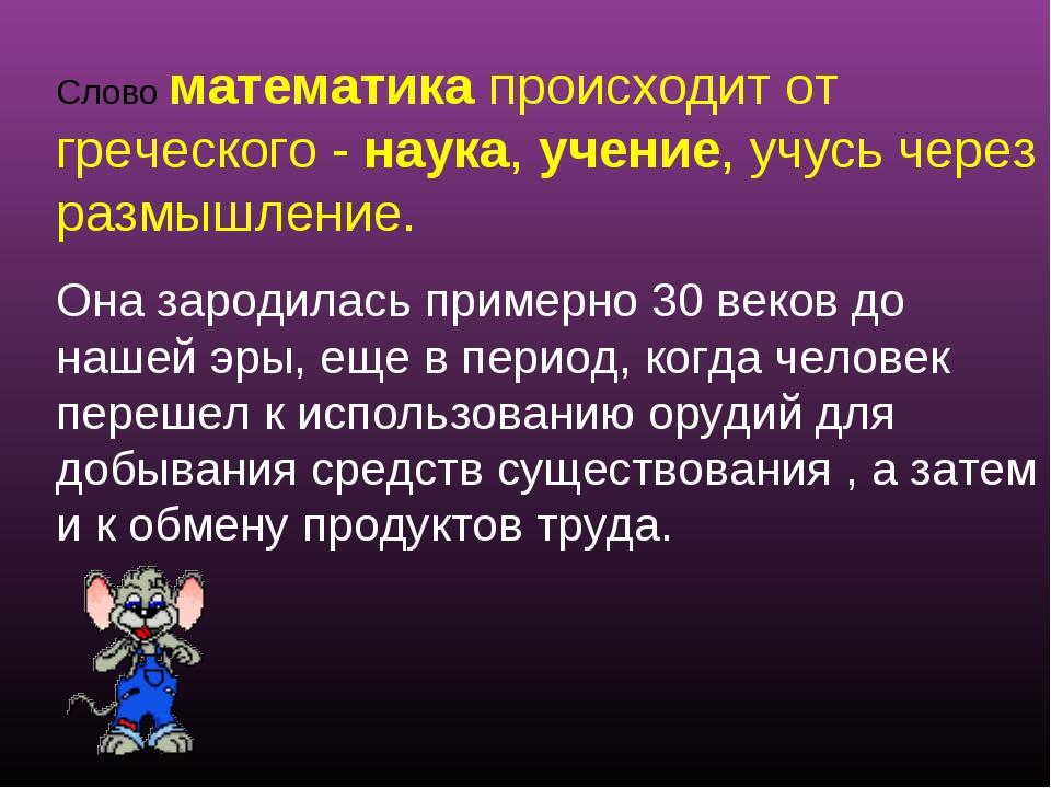 Слово математика происходит от греческого - наука, учение, учусь через размыш...