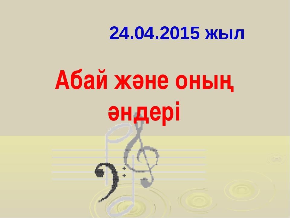24.04.2015 жыл Абай және оның әндері