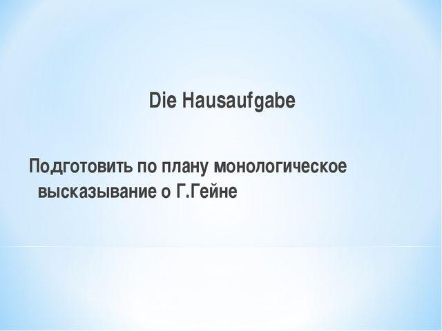 Die Hausaufgabe Подготовить по плану монологическое высказывание о Г.Гейне