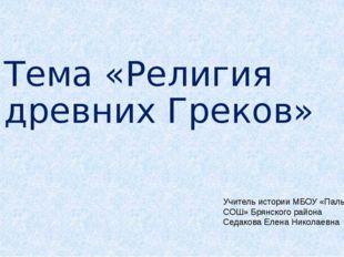Тема «Религия древних Греков» Учитель истории МБОУ «Пальцовская СОШ» Брянског