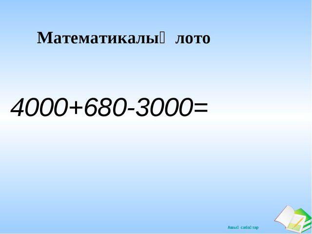 Математикалық лото 4000+680-3000= Ашық сабақтар