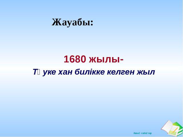 Жауабы: 1680 жылы- Тәуке хан билікке келген жыл Ашық сабақтар