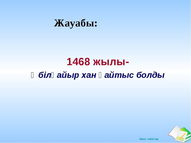 Жауабы: 1468 жылы- Әбілқайыр хан қайтыс болды Ашық сабақтар