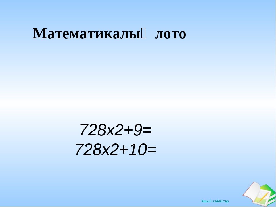 Математикалық лото 728х2+9= 728х2+10=  Ашық сабақтар