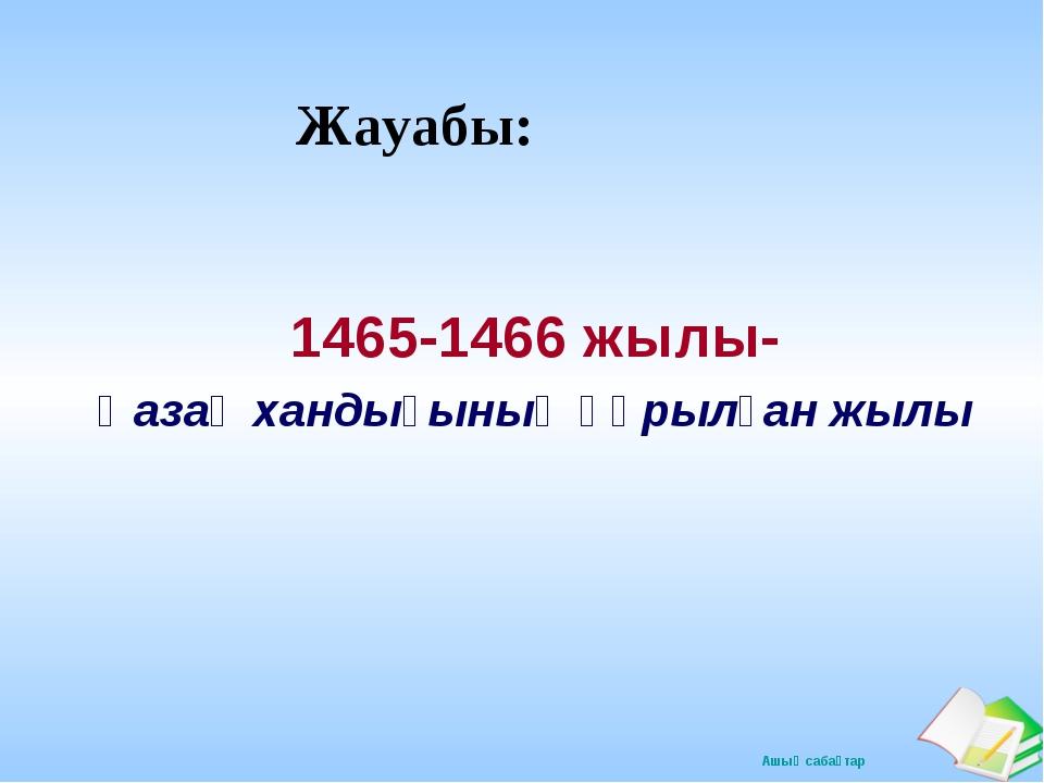 Жауабы: 1465-1466 жылы- Қазақ хандығының құрылған жылы Ашық сабақтар