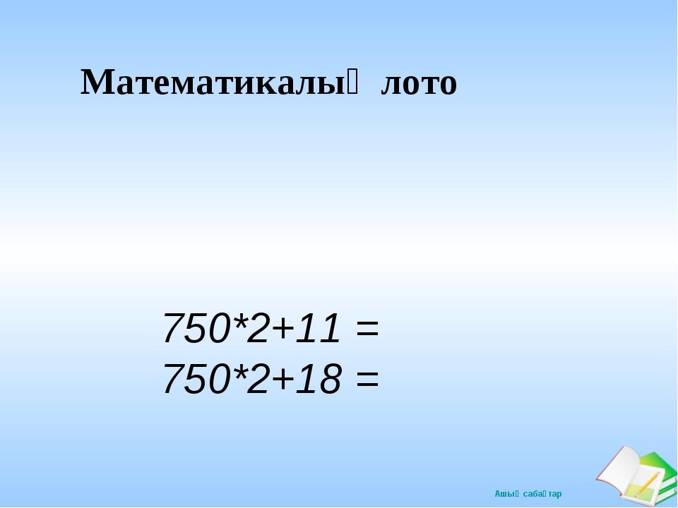 Математикалық лото 750*2+11 = 750*2+18 = Ашық сабақтар