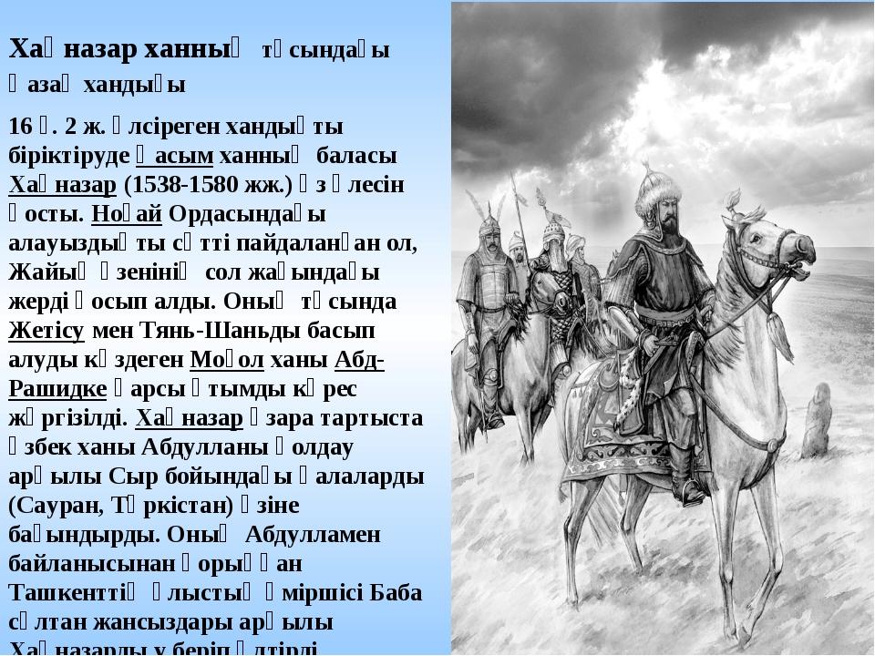 Хақназар ханның тұсындағы Қазақ хандығы 16 ғ. 2 ж. әлсіреген хандықты бірікті...