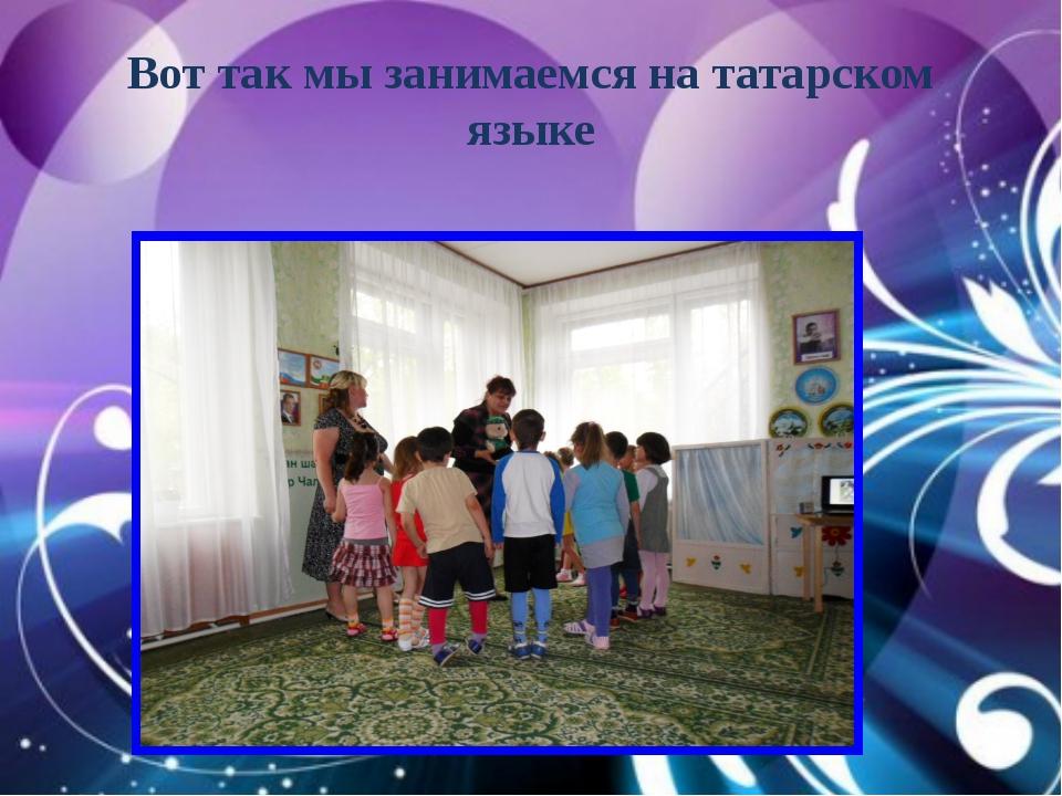 Вот так мы занимаемся на татарском языке