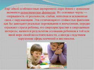 Еще одной особенностью внутреннего мира детей с аутизмом являются аутистическ