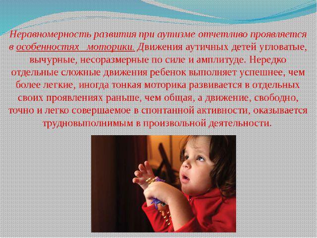 Неравномерность развития при аутизме отчетливо проявляется в особенностях мот...