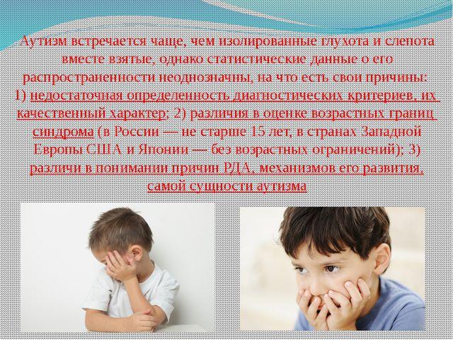Аутизм встречается чаще, чем изолированные глухота и слепота вместе взятые, о...