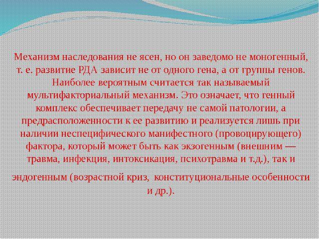 Механизм наследования не ясен, но он заведомо не моногенный, т. е. развитие Р...