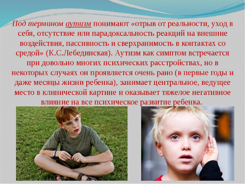 Под термином аутизм понимают «отрыв от реальности, уход в себя, отсутствие ил...