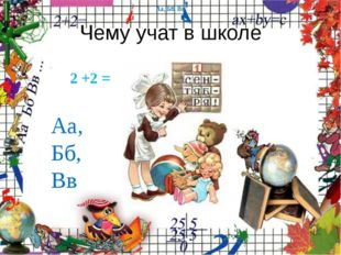Чему учат в школе 2 +2 = Аа, Бб, Вв Аа, Бб, Вв Аа, Бб, Вв Аа, Бб, Вв