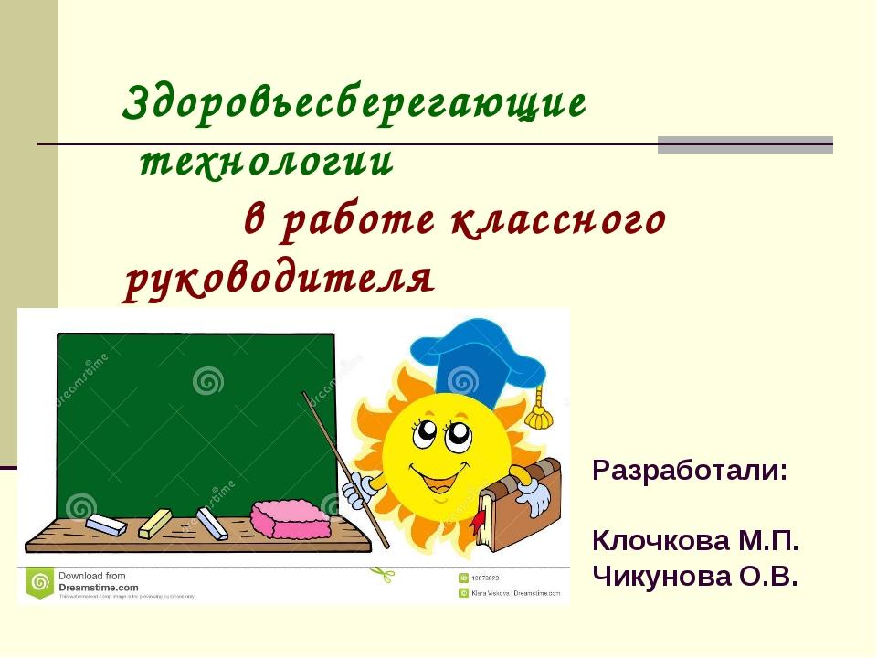 Здоровьесберегающие технологии в работе классного руководителя Разработали: К...
