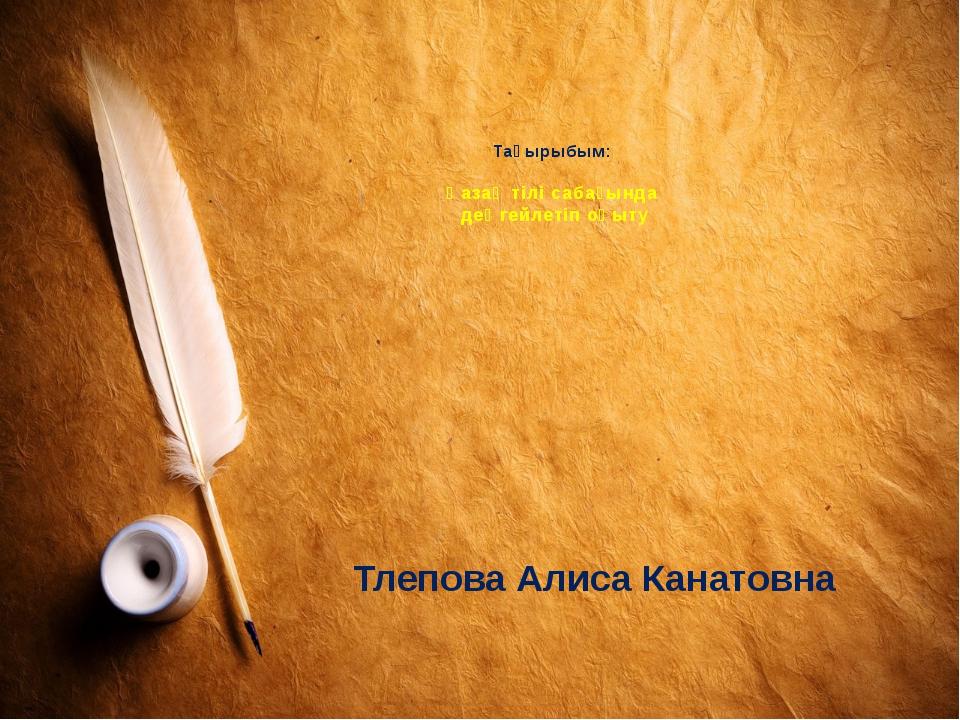 Тақырыбым: Қазақ тілі сабағында деңгейлетіп оқыту Тлепова Алиса Канатовна