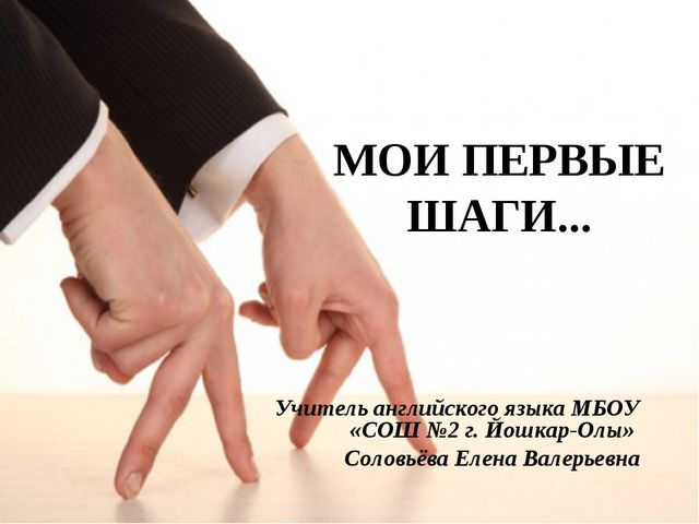 МОИ ПЕРВЫЕ ШАГИ... Учитель английского языка МБОУ «СОШ №2 г. Йошкар-Олы» Соло...
