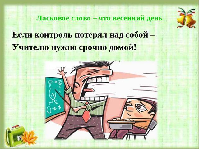 Ласковое слово – что весенний день Если контроль потерял над собой – Учителю...