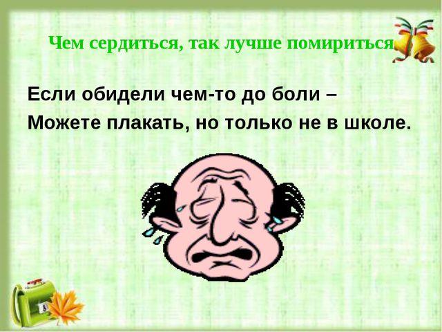 Чем сердиться, так лучше помириться Если обидели чем-то до боли – Можете плак...
