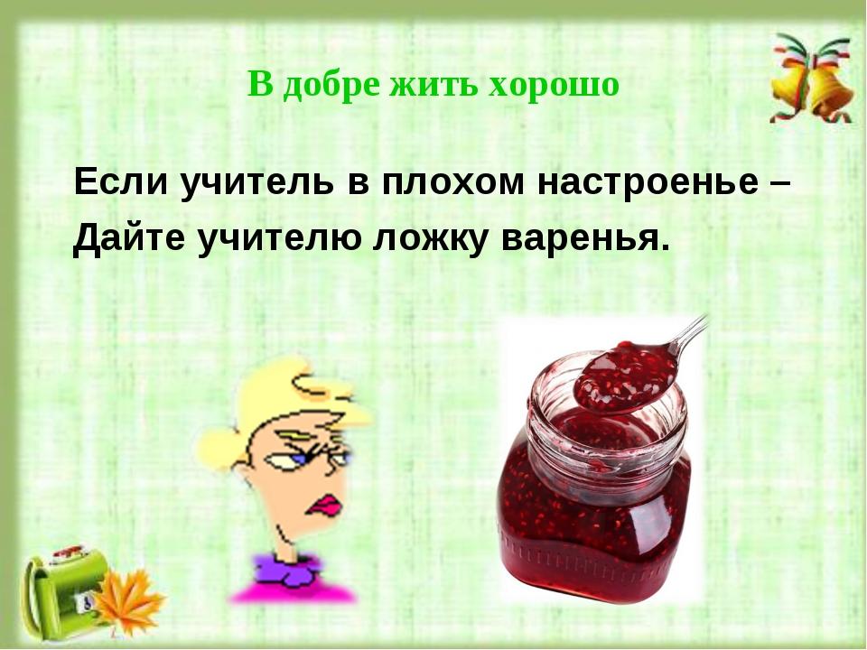 В добре жить хорошо Если учитель в плохом настроенье – Дайте учителю ложку ва...