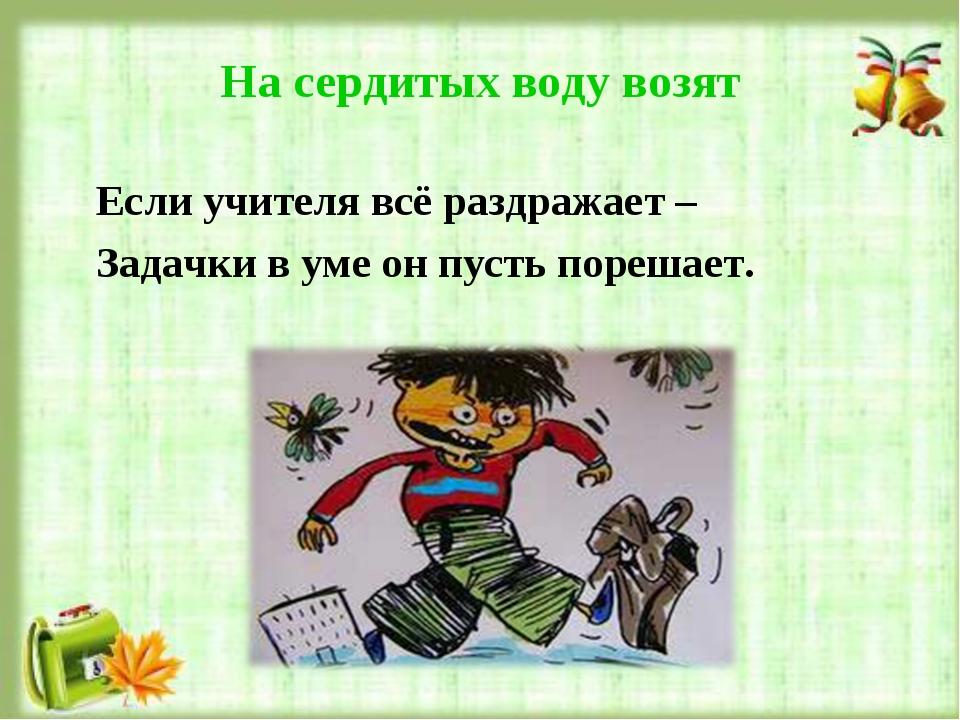 На сердитых воду возят Если учителя всё раздражает – Задачки в уме он пусть п...