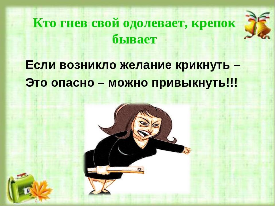 Кто гнев свой одолевает, крепок бывает Если возникло желание крикнуть – Это о...