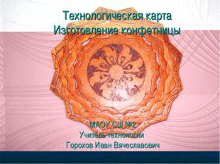 Технологическая карта Изготовление конфетницы МАОУ СШ №2 Учитель технологии Г
