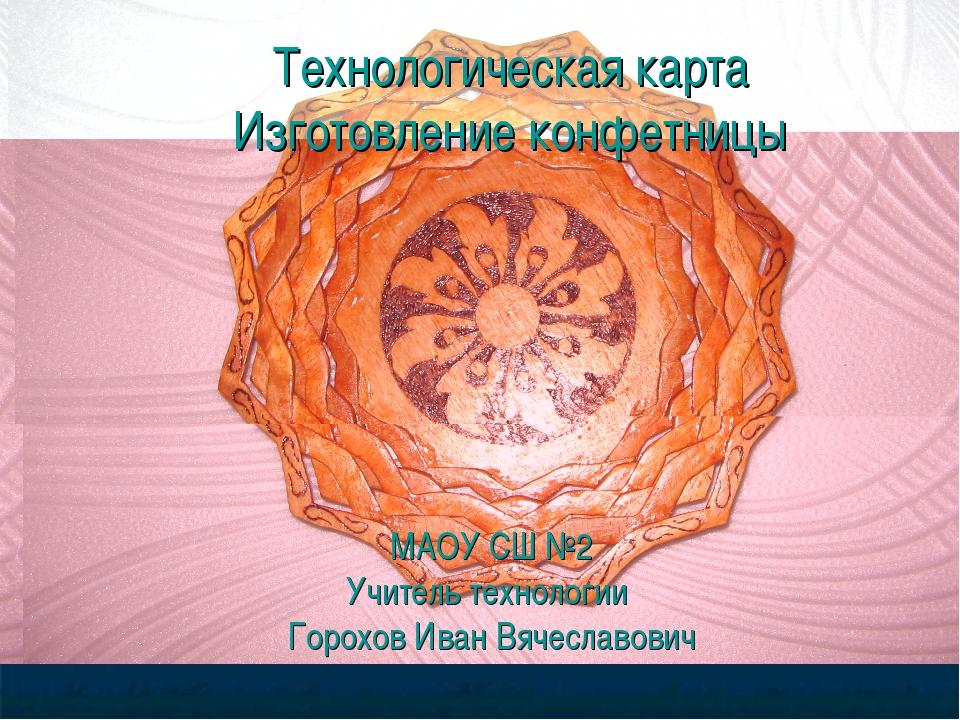 Технологическая карта Изготовление конфетницы МАОУ СШ №2 Учитель технологии Г...
