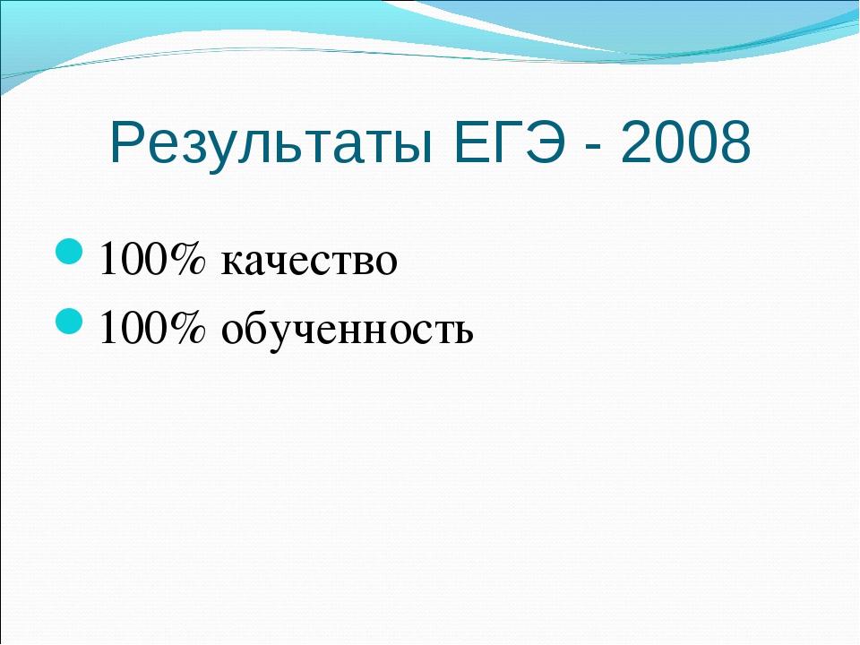 Результаты ЕГЭ - 2008 100% качество 100% обученность