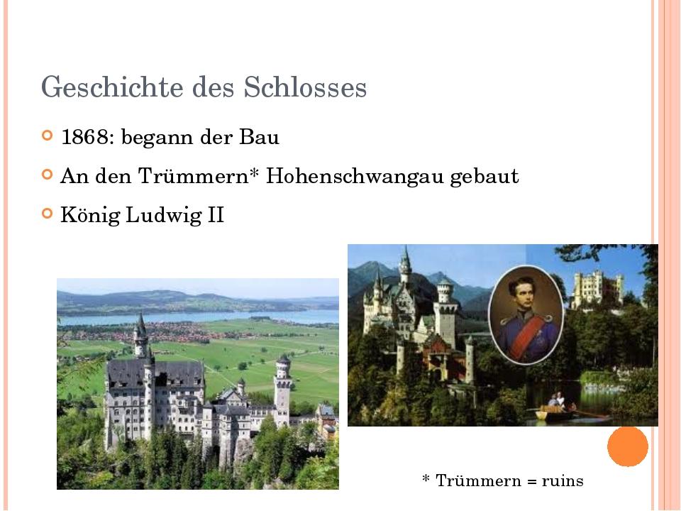 Geschichte des Schlosses 1868: begann der Bau An den Trümmern* Hohenschwangau...