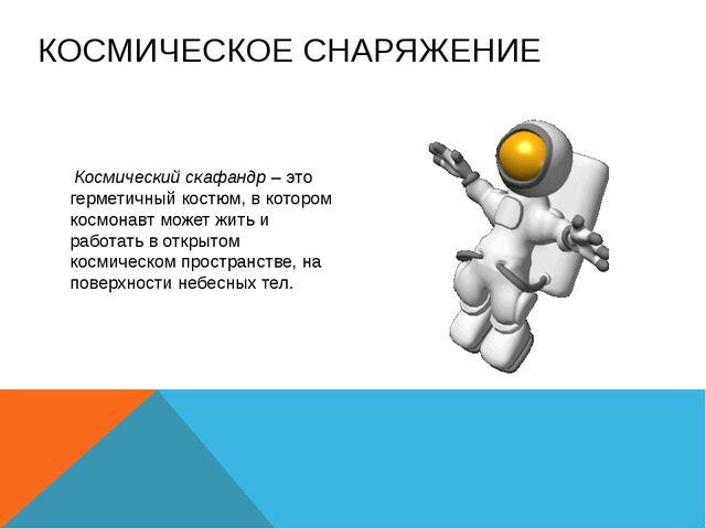 КОСМИЧЕСКОЕ СНАРЯЖЕНИЕ  Космический скафандр – это герметичный костюм, в кот...