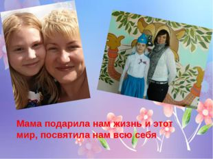 Мама подарила нам жизнь и этот мир, посвятила нам всю себя