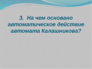 3. На чем основано автоматическое действие автомата Калашникова?