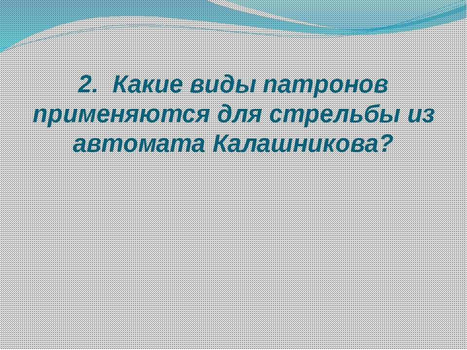 2. Какие виды патронов применяются для стрельбы из автомата Калашникова?