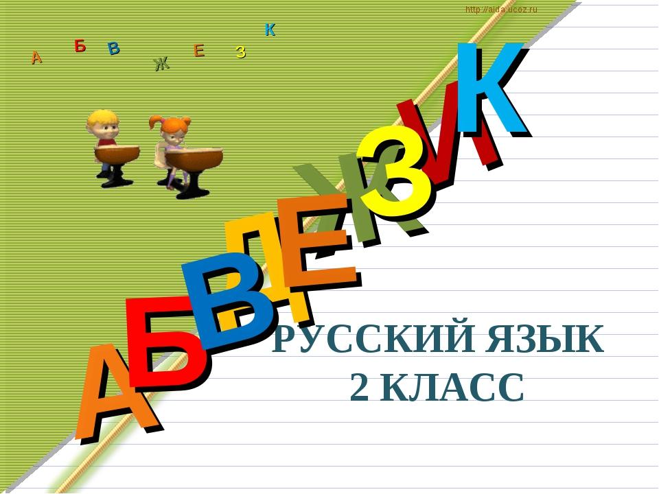 РУССКИЙ ЯЗЫК 2 КЛАСС Д А И Б В Ж Е З К А Б В Ж З Е К http://aida.ucoz.ru